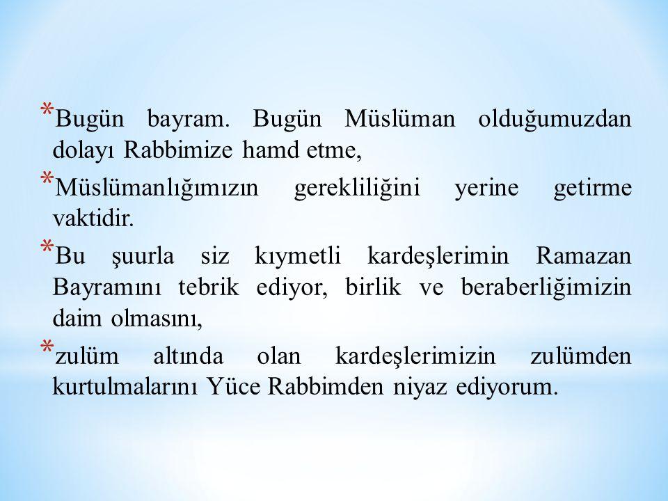 * Bugün bayram. Bugün Müslüman olduğumuzdan dolayı Rabbimize hamd etme, * Müslümanlığımızın gerekliliğini yerine getirme vaktidir. * Bu şuurla siz kıy