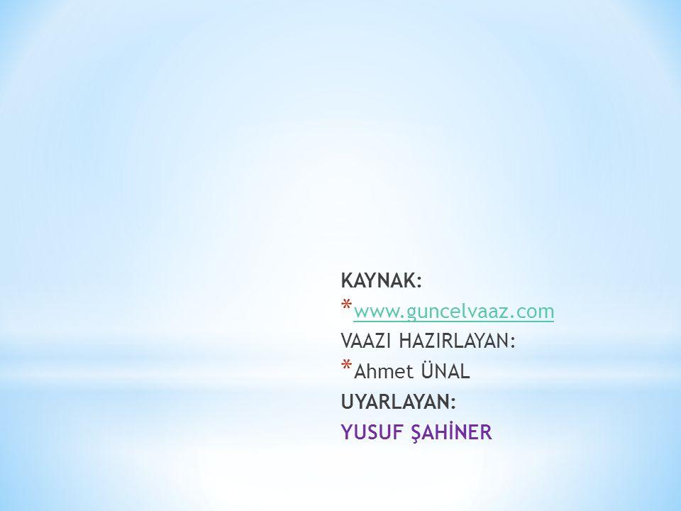 KAYNAK: * www.guncelvaaz.com www.guncelvaaz.com VAAZI HAZIRLAYAN: * Ahmet ÜNAL UYARLAYAN: YUSUF ŞAHİNER