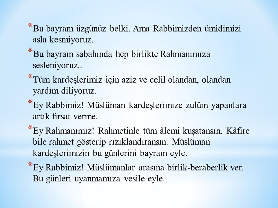 * Bu bayram üzgünüz belki. Ama Rabbimizden ümidimizi asla kesmiyoruz. * Bu bayram sabahında hep birlikte Rahmanımıza sesleniyoruz.. * Tüm kardeşlerimi