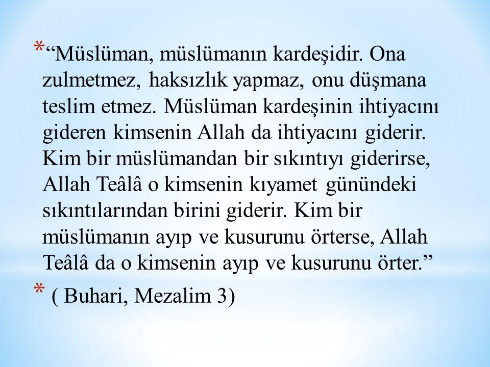 """* """"Müslüman, müslümanın kardeşidir. Ona zulmetmez, haksızlık yapmaz, onu düşmana teslim etmez. Müslüman kardeşinin ihtiyacını gideren kimsenin Allah d"""