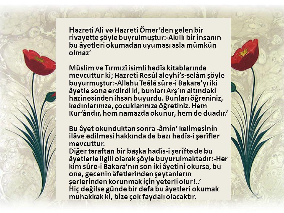 H azreti Ali ve Hazreti Ömer'den gelen bir rivayette şöyle buyrulmuştur:-Akıllı bir insanın bu âyetleri okumadan uyuması asla mümkün olmaz' Müslim ve