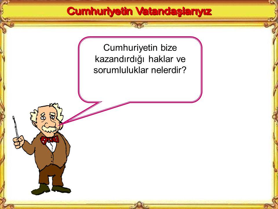 KAZANIMLAR 5. Bir Türk vatandaşı olarak cumhuriyetin Türk milletine kazandırdığı vatandaşlık temel hak ve sorumlulukları bilincini kazanır.
