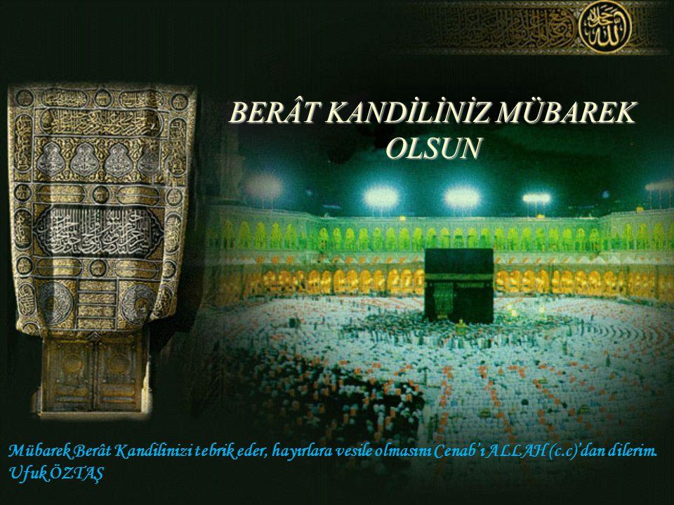 BERÂT KANDİLİNİZ MÜBAREK OLSUN Mübarek Berât Kandilinizi tebrik eder, hayırlara vesile olmasını Cenab'ı ALLAH (c.c)'dan dilerim.