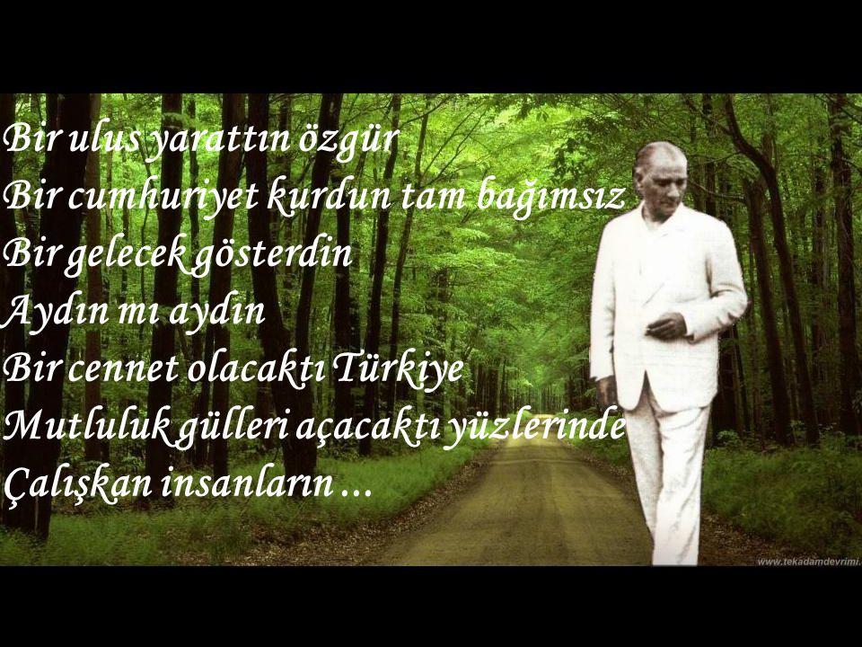 Bir ulus yarattın özgür Bir cumhuriyet kurdun tam bağımsız Bir gelecek gösterdin Aydın mı aydın Bir cennet olacaktı Türkiye Mutluluk gülleri açacaktı