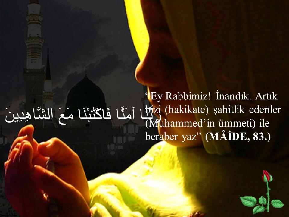 """رَبَّنَا آمَنَّا فَاكْتُبْنَا مَعَ الشَّاهِدِينَ """"Ey Rabbimiz! İnandık. Artık bizi (hakikate) şahitlik edenler (Muhammed'in ümmeti) ile beraber yaz"""" ("""