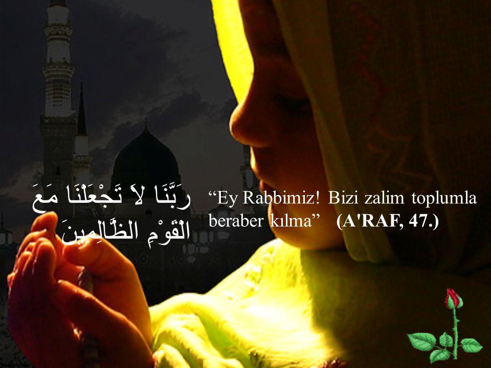 """رَبَّنَا لاَ تَجْعَلْنَا مَعَ الْقَوْمِ الظَّالِمِينَ """"Ey Rabbimiz! Bizi zalim toplumla beraber kılma"""" (A'RAF, 47.)"""