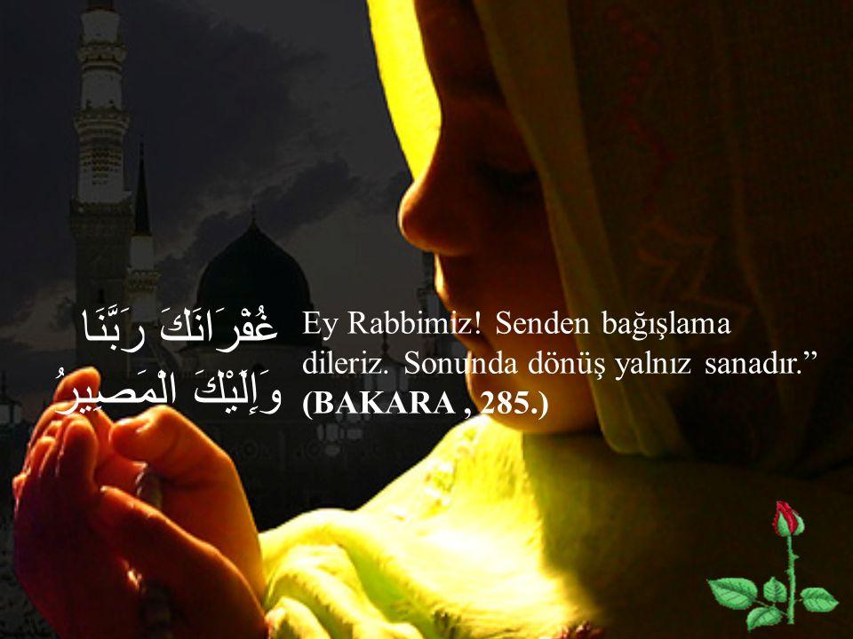 """غُفْرَانَكَ رَبَّنَا وَإِلَيْكَ الْمَصِيرُ Ey Rabbimiz! Senden bağışlama dileriz. Sonunda dönüş yalnız sanadır."""" (BAKARA, 285.)"""
