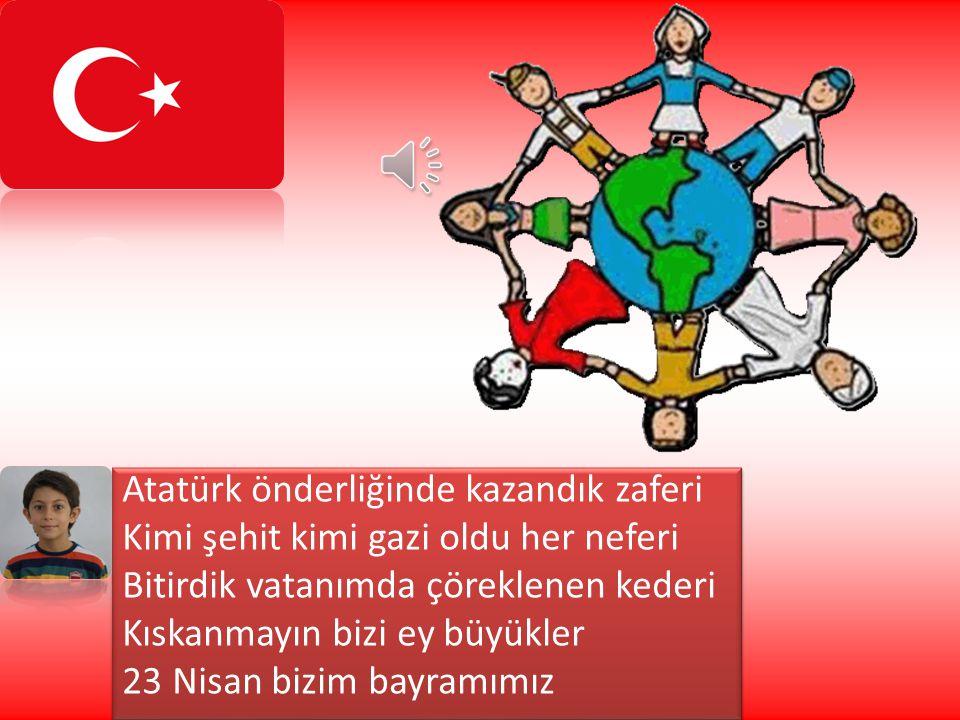 Atatürk önderliğinde kazandık zaferi Kimi şehit kimi gazi oldu her neferi Bitirdik vatanımda çöreklenen kederi Kıskanmayın bizi ey büyükler 23 Nisan bizim bayramımız Atatürk önderliğinde kazandık zaferi Kimi şehit kimi gazi oldu her neferi Bitirdik vatanımda çöreklenen kederi Kıskanmayın bizi ey büyükler 23 Nisan bizim bayramımız
