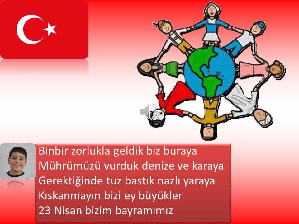Atatürk önderliğinde kazandık zaferi Kimi şehit kimi gazi oldu her neferi Bitirdik vatanımda çöreklenen kederi Kıskanmayın bizi ey büyükler 23 Nisan b