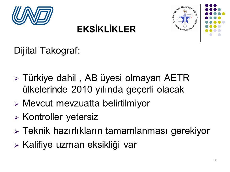 17 EKSİKLİKLER Dijital Takograf:  Türkiye dahil, AB üyesi olmayan AETR ülkelerinde 2010 yılında geçerli olacak  Mevcut mevzuatta belirtilmiyor  Kontroller yetersiz  Teknik hazırlıkların tamamlanması gerekiyor  Kalifiye uzman eksikliği var