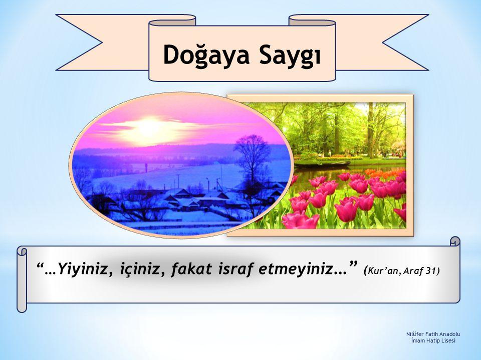 """""""…Yiyiniz, içiniz, fakat israf etmeyiniz …"""" ( Kur'an, Araf 31) Doğaya Saygı Nilüfer Fatih Anadolu İmam Hatip Lisesi"""