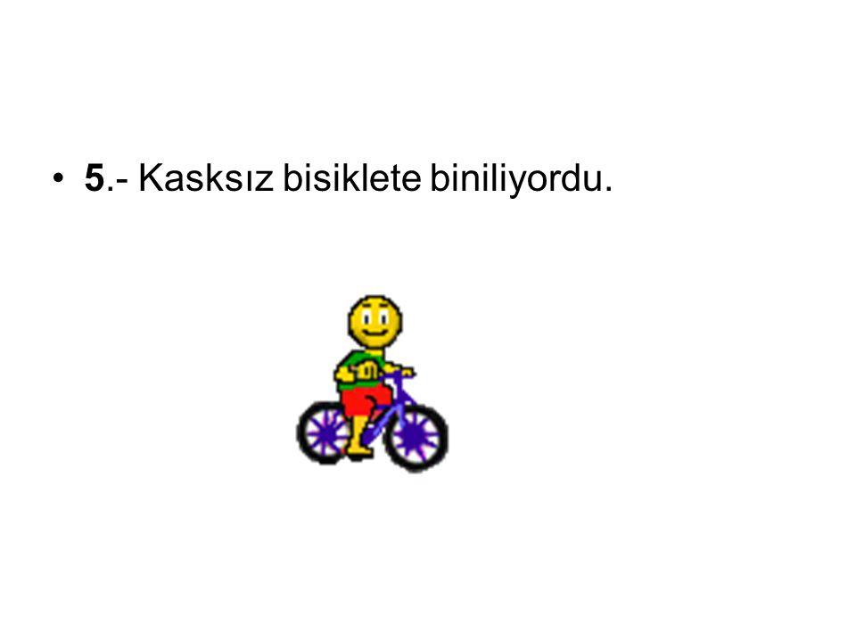 5.- Kasksız bisiklete biniliyordu.