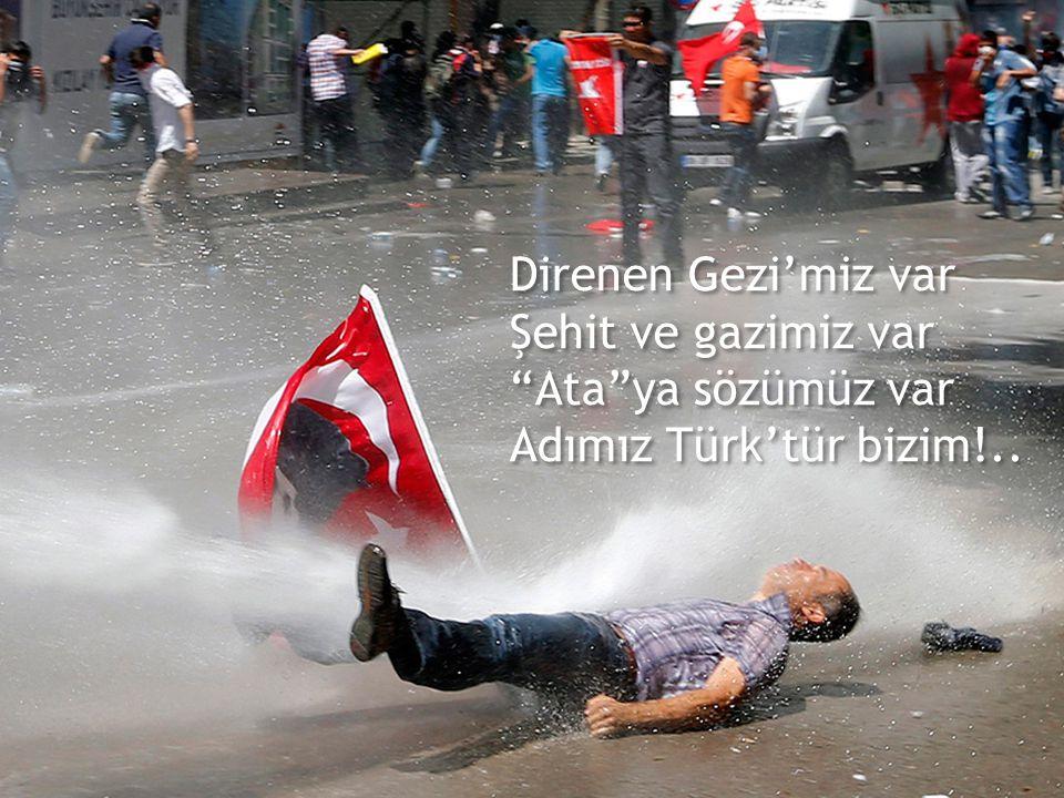 Direnen Gezi'miz var Şehit ve gazimiz var Ata ya sözümüz var Adımız Türk'tür bizim!..