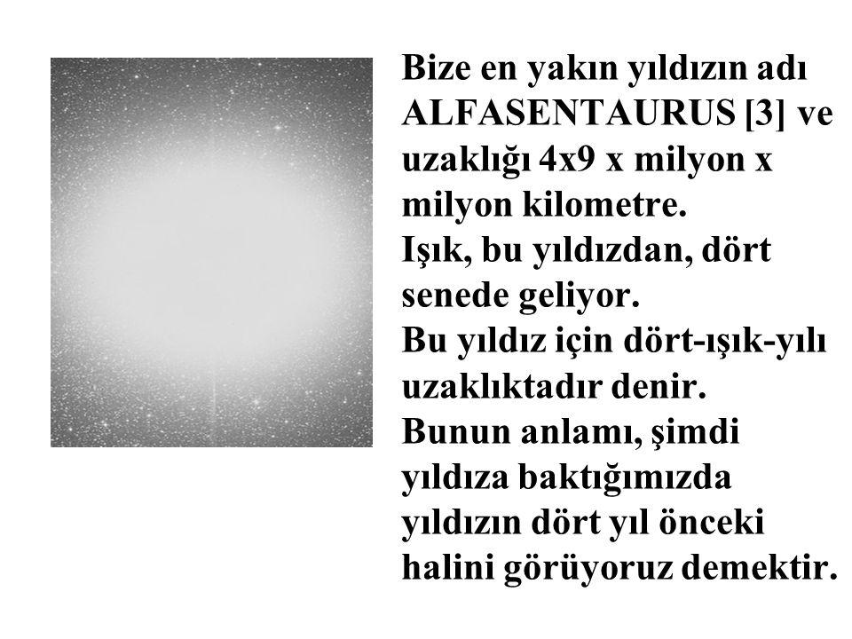 Bize en yakın yıldızın adı ALFASENTAURUS [3] ve uzaklığı 4x9 x milyon x milyon kilometre. Işık, bu yıldızdan, dört senede geliyor. Bu yıldız için dört