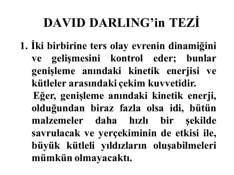 DAVID DARLING'in TEZİ 1. İki birbirine ters olay evrenin dinamiğini ve gelişmesini kontrol eder; bunlar genişleme anındaki kinetik enerjisi ve kütlele