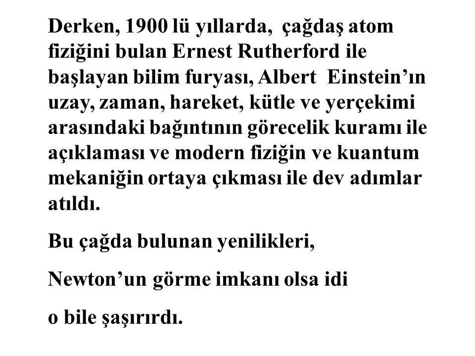 Derken, 1900 lü yıllarda, çağdaş atom fiziğini bulan Ernest Rutherford ile başlayan bilim furyası, Albert Einstein'ın uzay, zaman, hareket, kütle ve y