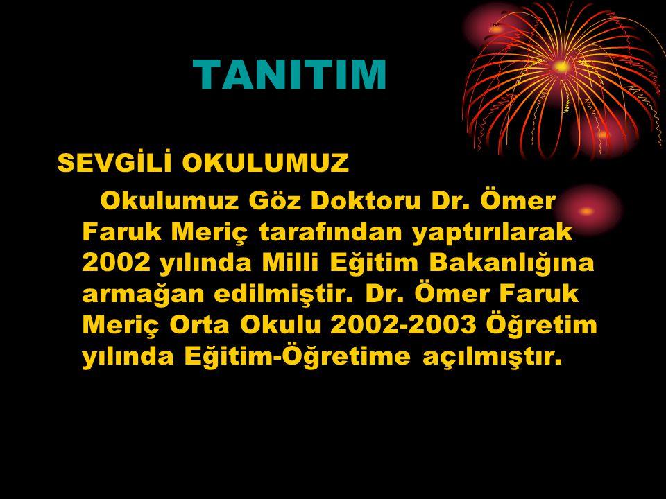 TANITIM SEVGİLİ OKULUMUZ Okulumuz Göz Doktoru Dr. Ömer Faruk Meriç tarafından yaptırılarak 2002 yılında Milli Eğitim Bakanlığına armağan edilmiştir. D