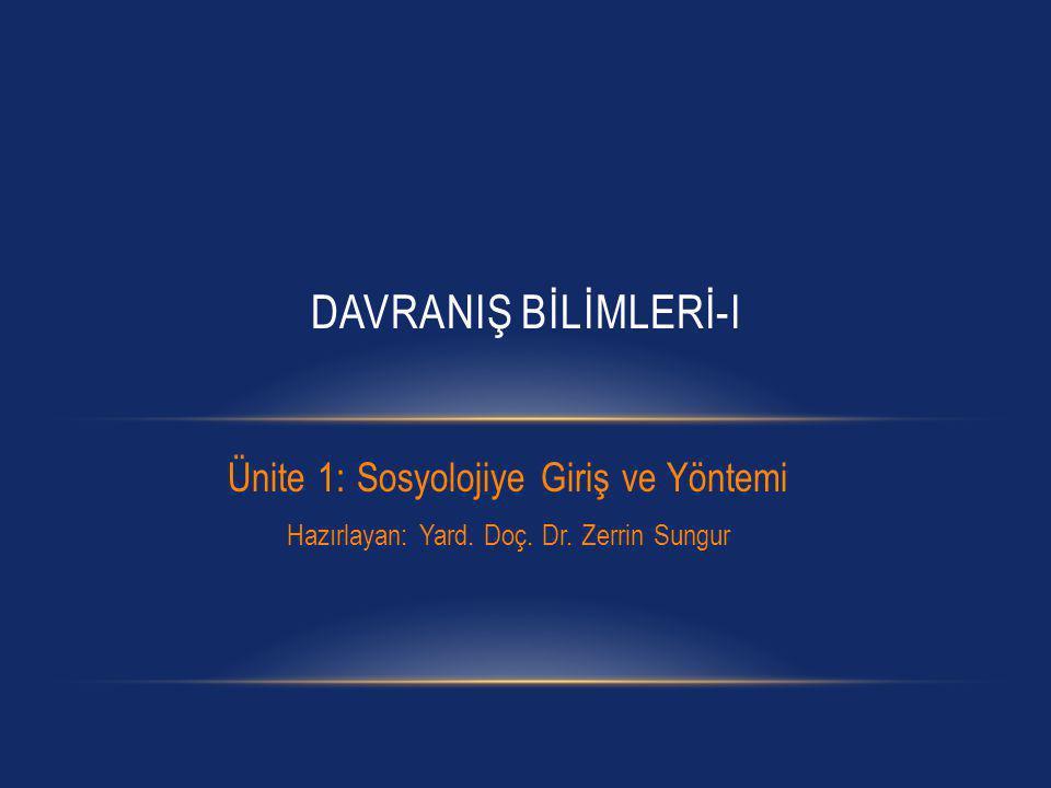 Ünite 1: Sosyolojiye Giriş ve Yöntemi Hazırlayan: Yard. Doç. Dr. Zerrin Sungur DAVRANIŞ BİLİMLERİ-I