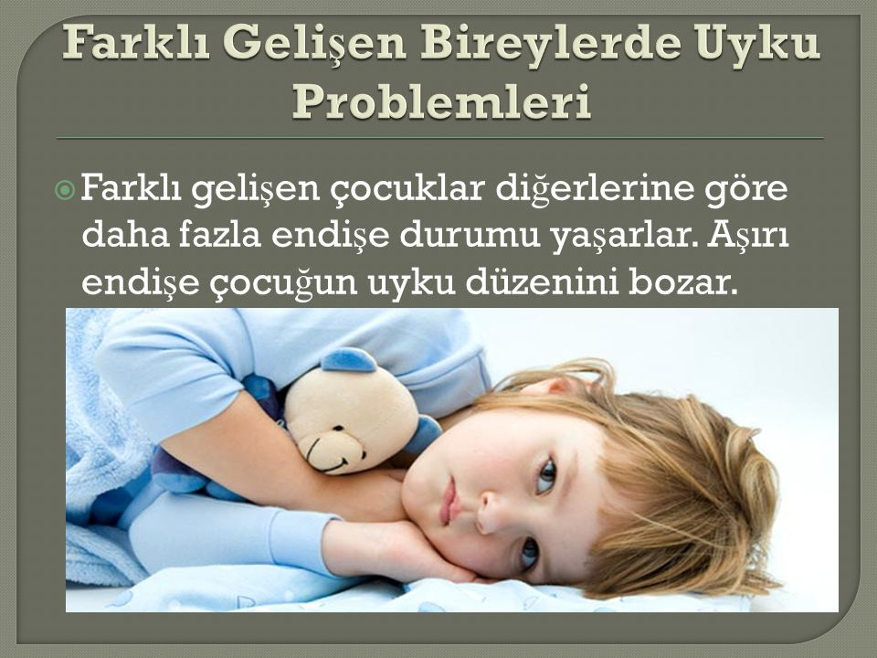  Farklı geli ş en çocuklar di ğ erlerine göre daha fazla endi ş e durumu ya ş arlar. A ş ırı endi ş e çocu ğ un uyku düzenini bozar.