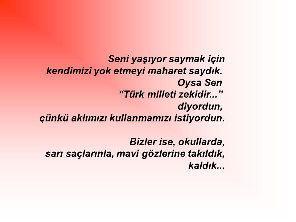 """Seni yaşıyor saymak için kendimizi yok etmeyi maharet saydık. Oysa Sen """"Türk milleti zekidir..."""" diyordun, çünkü aklımızı kullanmamızı istiyordun. Biz"""