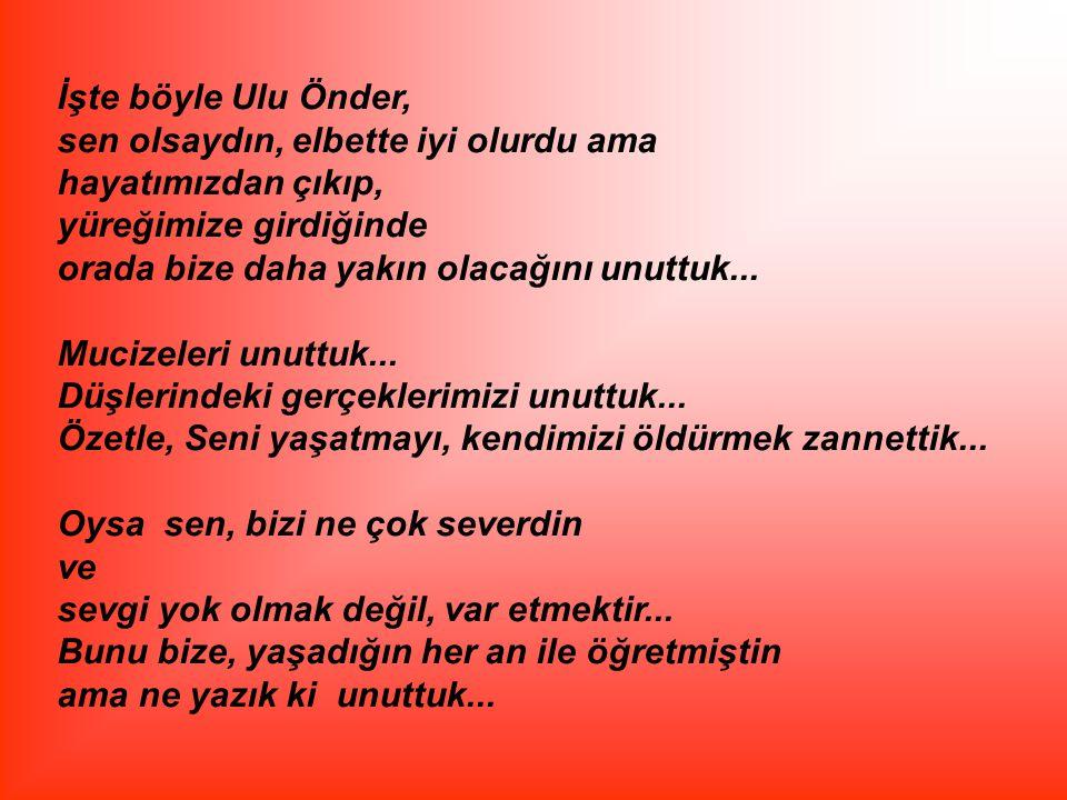 İşte böyle Ulu Önder, sen olsaydın, elbette iyi olurdu ama hayatımızdan çıkıp, yüreğimize girdiğinde orada bize daha yakın olacağını unuttuk... Mucize