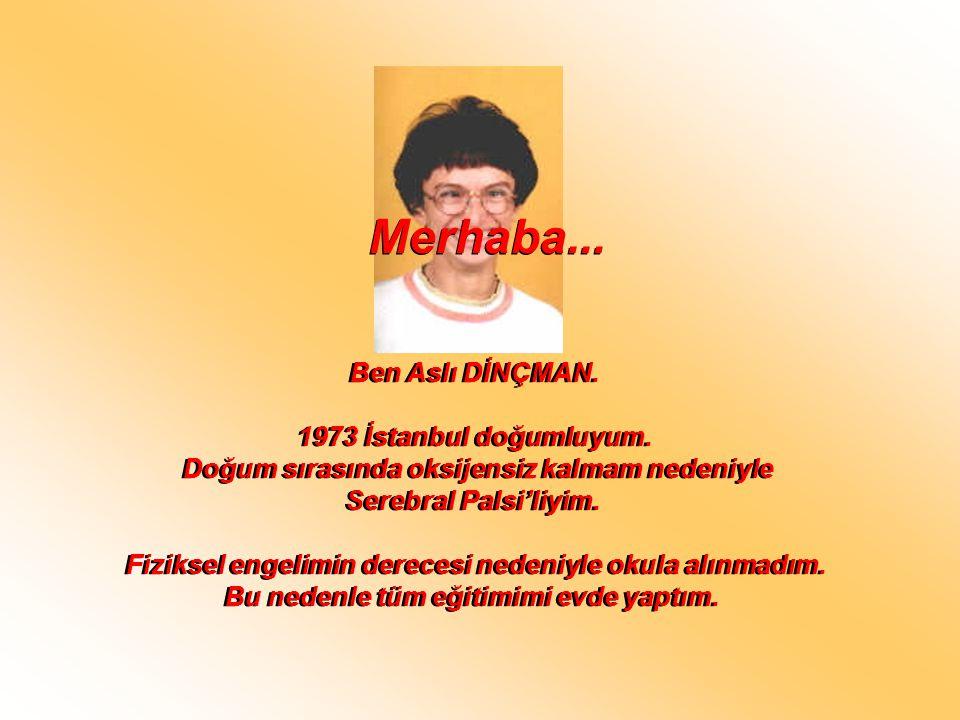 Ben Aslı DİNÇMAN. 1973 İstanbul doğumluyum. Doğum sırasında oksijensiz kalmam nedeniyle Serebral Palsi'liyim. Fiziksel engelimin derecesi nedeniyle ok