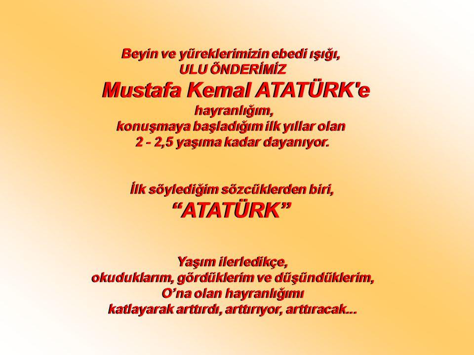 Beyin ve yüreklerimizin ebedi ışığı, ULU ÖNDERİMİZ Mustafa Kemal ATATÜRK'e hayranlığım, konuşmaya başladığım ilk yıllar olan 2 - 2,5 yaşıma kadar daya
