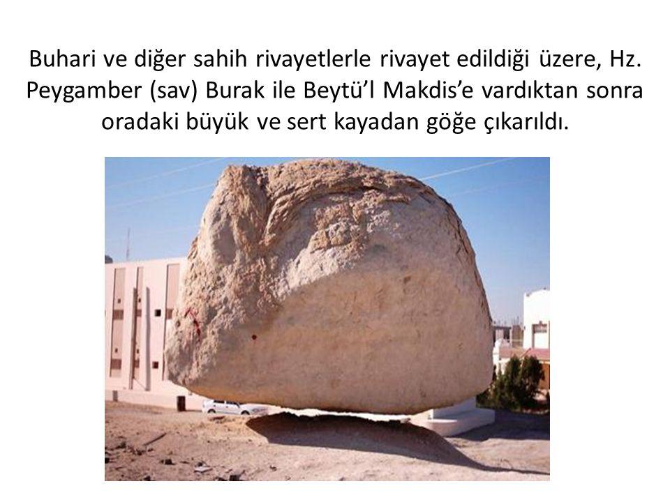 Buhari ve diğer sahih rivayetlerle rivayet edildiği üzere, Hz. Peygamber (sav) Burak ile Beytü'l Makdis'e vardıktan sonra oradaki büyük ve sert kayada