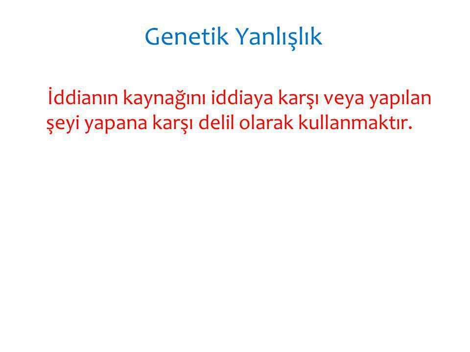 Genetik Yanlışlık İddianın kaynağını iddiaya karşı veya yapılan şeyi yapana karşı delil olarak kullanmaktır.
