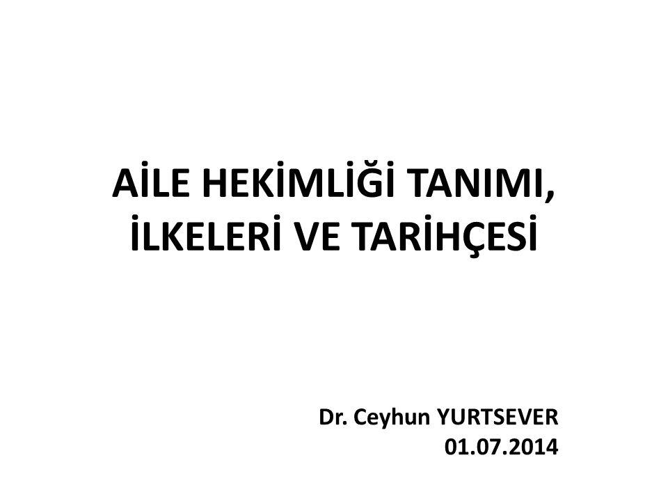 AİLE HEKİMLİĞİ TANIMI, İLKELERİ VE TARİHÇESİ Dr. Ceyhun YURTSEVER 01.07.2014