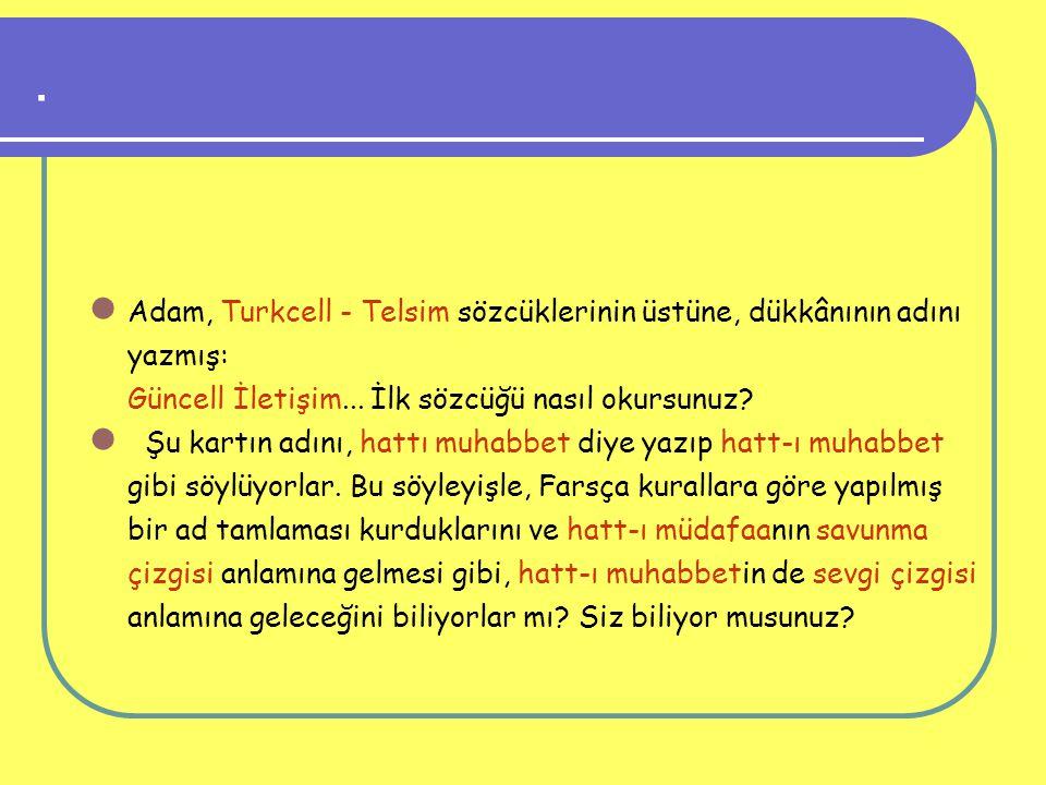 . Adam, Turkcell - Telsim sözcüklerinin üstüne, dükkânının adını yazmış: Güncell İletişim... İlk sözcüğü nasıl okursunuz? Şu kartın adını, hattı muhab