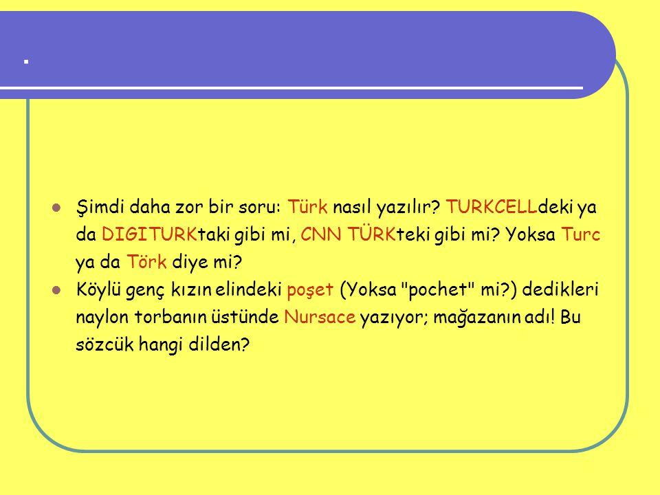 . Şimdi daha zor bir soru: Türk nasıl yazılır? TURKCELLdeki ya da DIGITURKtaki gibi mi, CNN TÜRKteki gibi mi? Yoksa Turc ya da Törk diye mi? Köylü gen