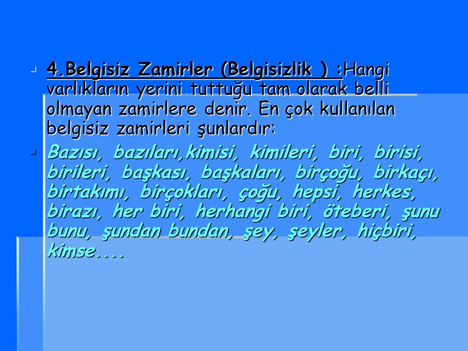 4444.Belgisiz Zamirler (Belgisizlik ) :Hangi varlıkların yerini tuttuğu tam olarak belli olmayan zamirlere denir. En çok kullanılan belgisiz zamir