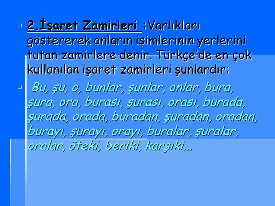 2222.İşaret Zamirleri :Varlıkları göstererek onların isimlerinin yerlerini tutan zamirlere denir. Türkçe'de en çok kullanılan işaret zamirleri şun