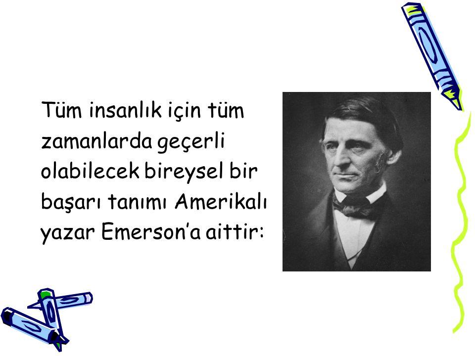 Tüm insanlık için tüm zamanlarda geçerli olabilecek bireysel bir başarı tanımı Amerikalı yazar Emerson'a aittir: