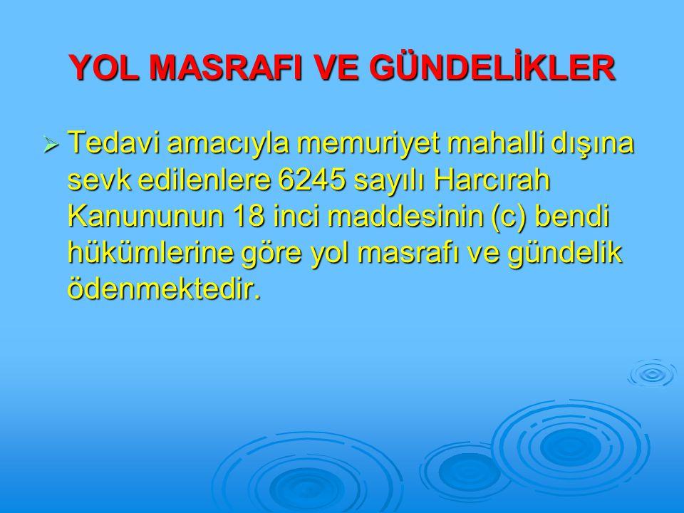 YOL MASRAFI VE GÜNDELİKLER  Tedavi amacıyla memuriyet mahalli dışına sevk edilenlere 6245 sayılı Harcırah Kanununun 18 inci maddesinin (c) bendi hükü