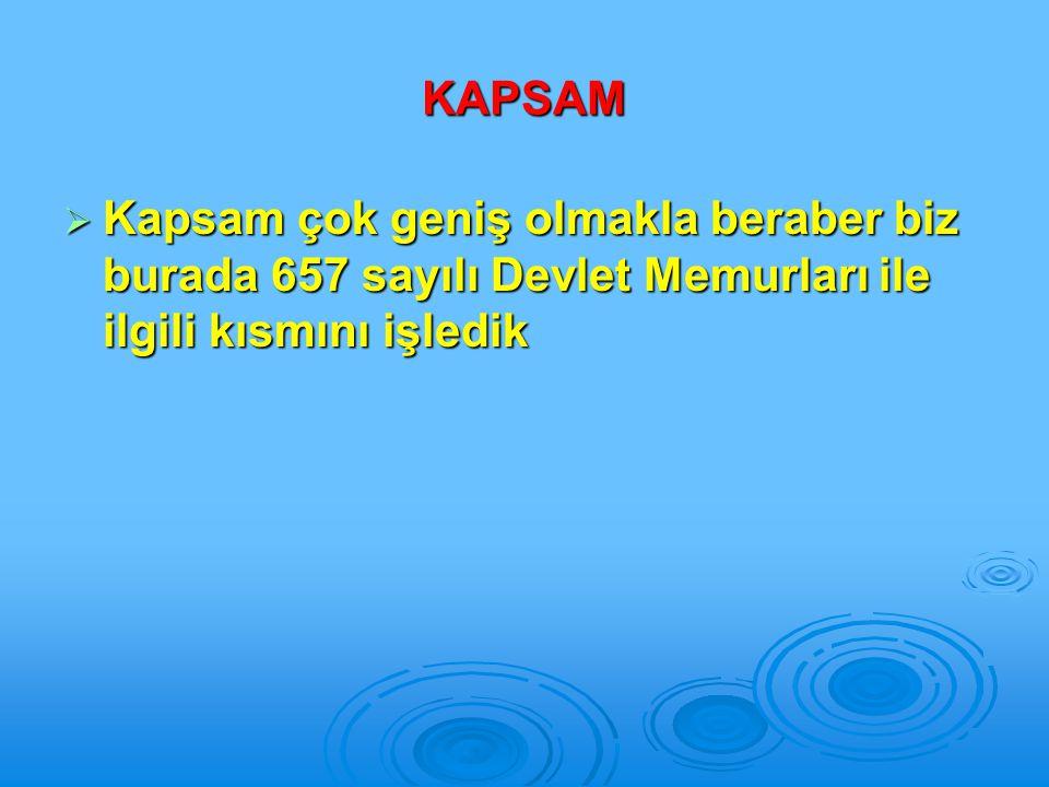 KAPSAM  Kapsam çok geniş olmakla beraber biz burada 657 sayılı Devlet Memurları ile ilgili kısmını işledik