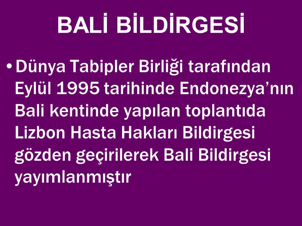 BALİ BİLDİRGESİ Dünya Tabipler Birliği tarafından Eylül 1995 tarihinde Endonezya'nın Bali kentinde yapılan toplantıda Lizbon Hasta Hakları Bildirgesi gözden geçirilerek Bali Bildirgesi yayımlanmıştır