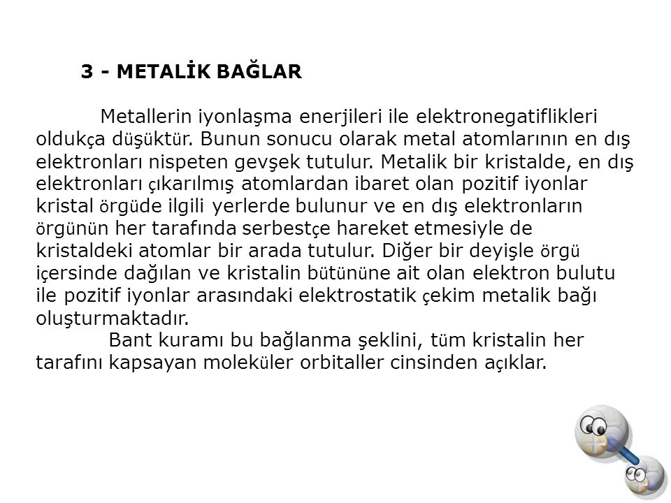 3 - METALİK BAĞLAR Metallerin iyonlaşma enerjileri ile elektronegatiflikleri olduk ç a d ü ş ü kt ü r. Bunun sonucu olarak metal atomlarının en dış el