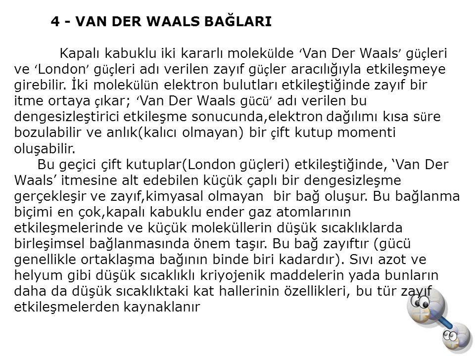 4 - VAN DER WAALS BAĞLARI Kapalı kabuklu iki kararlı molek ü lde ' Van Der Waals ' g üç leri ve ' London ' g üç leri adı verilen zayıf g üç ler aracıl