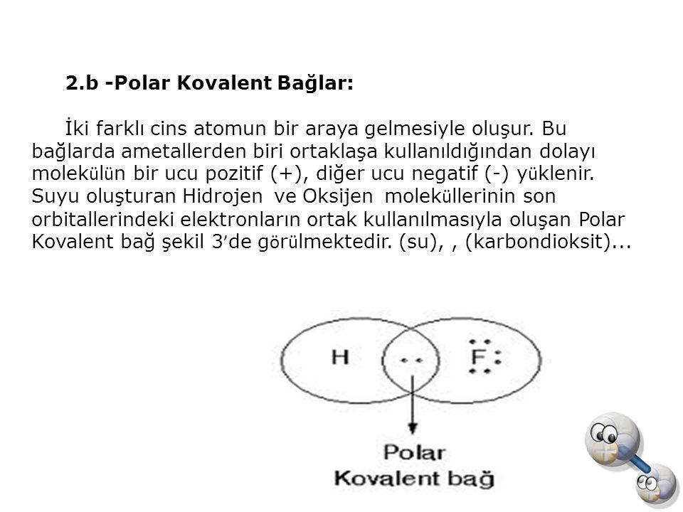 2.b -Polar Kovalent Bağlar: İki farklı cins atomun bir araya gelmesiyle oluşur. Bu bağlarda ametallerden biri ortaklaşa kullanıldığından dolayı molek