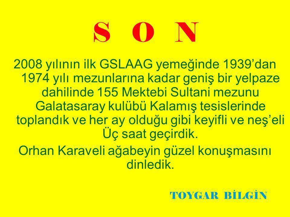S O N 2008 yılının ilk GSLAAG yemeğinde 1939'dan 1974 yılı mezunlarına kadar geniş bir yelpaze dahilinde 155 Mektebi Sultani mezunu Galatasaray kulübü Kalamış tesislerinde toplandık ve her ay olduğu gibi keyifli ve neş'eli Üç saat geçirdik.