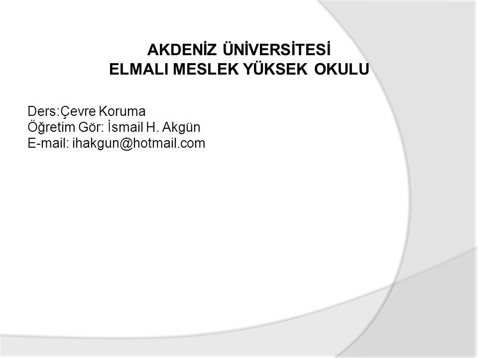 Ders:Çevre Koruma Öğretim Gör: İsmail H. Akgün E-mail: ihakgun@hotmail.com AKDENİZ ÜNİVERSİTESİ ELMALI MESLEK YÜKSEK OKULU