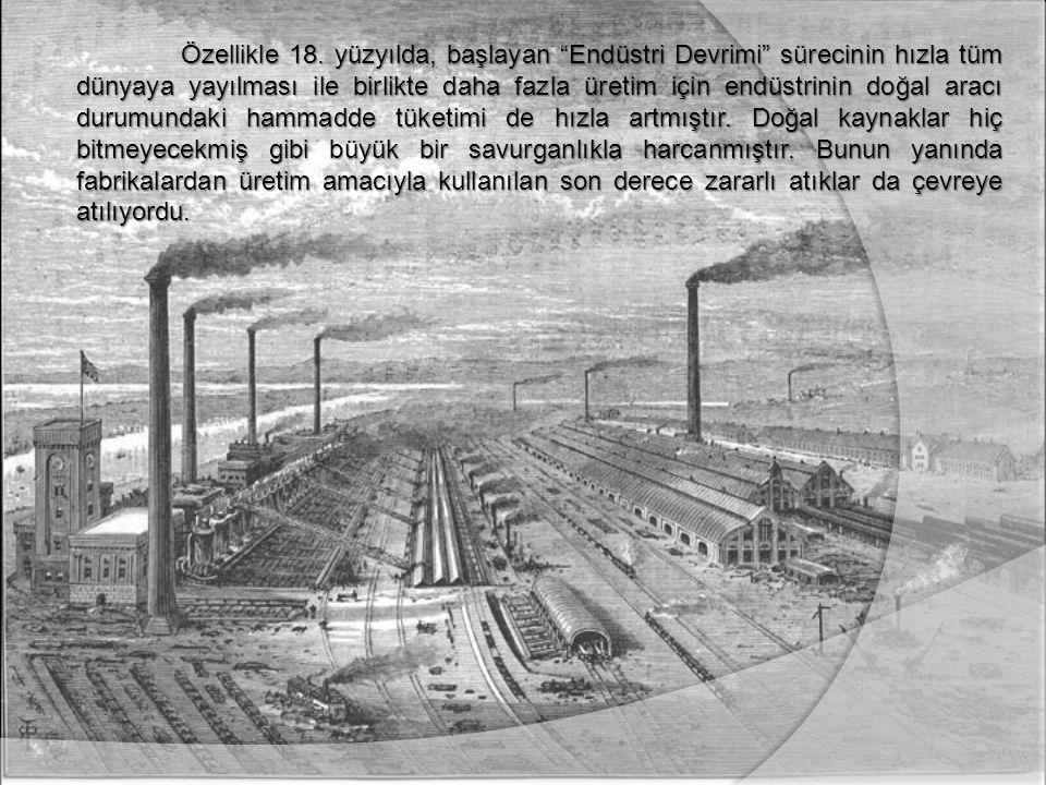 """Özellikle 18. yüzyılda, başlayan """"Endüstri Devrimi"""" sürecinin hızla tüm dünyaya yayılması ile birlikte daha fazla üretim için endüstrinin doğal aracı"""