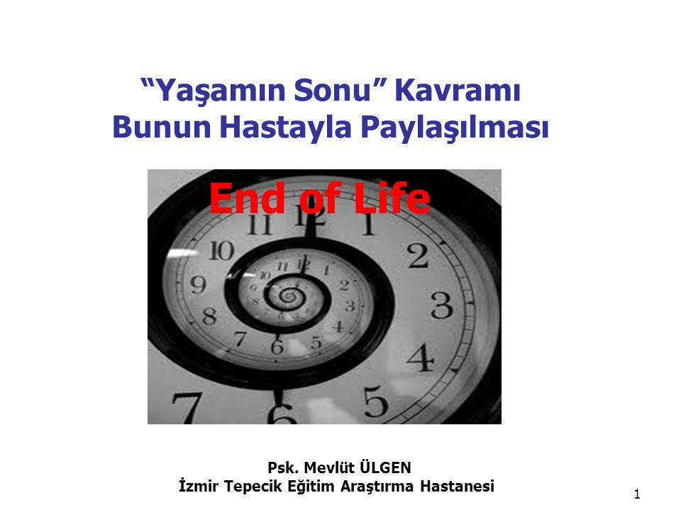 """Psk. Mevlüt ÜLGEN İzmir Tepecik Eğitim Araştırma Hastanesi 1 """"Yaşamın Sonu"""" Kavramı Bunun Hastayla Paylaşılması End of Life"""