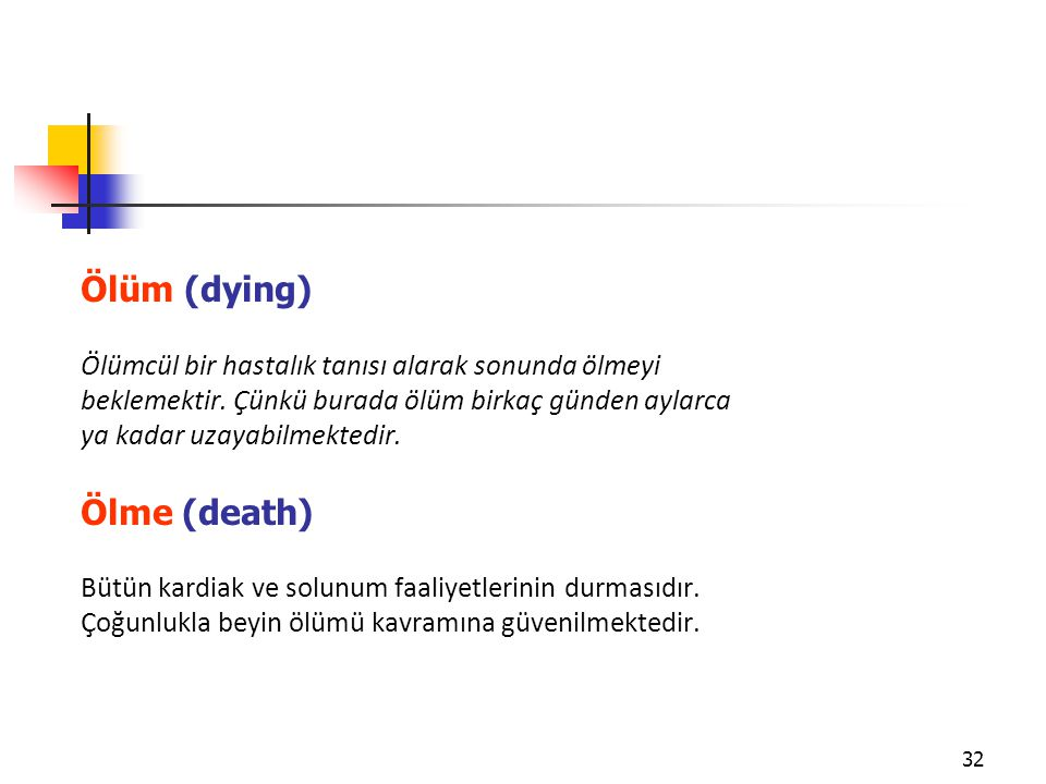 32 Ölüm (dying) Ölümcül bir hastalık tanısı alarak sonunda ölmeyi beklemektir. Çünkü burada ölüm birkaç günden aylarca ya kadar uzayabilmektedir. Ölme