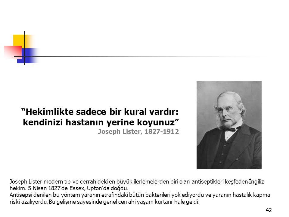 """42 """"Hekimlikte sadece bir kural vardır: kendinizi hastanın yerine koyunuz"""" Joseph Lister, 1827-1912 Joseph Lister modern tıp ve cerrahideki en büyük i"""