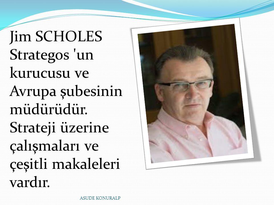 Jim SCHOLES Strategos 'un kurucusu ve Avrupa şubesinin müdürüdür. Strateji üzerine çalışmaları ve çeşitli makaleleri vardır. ASUDE KONURALP