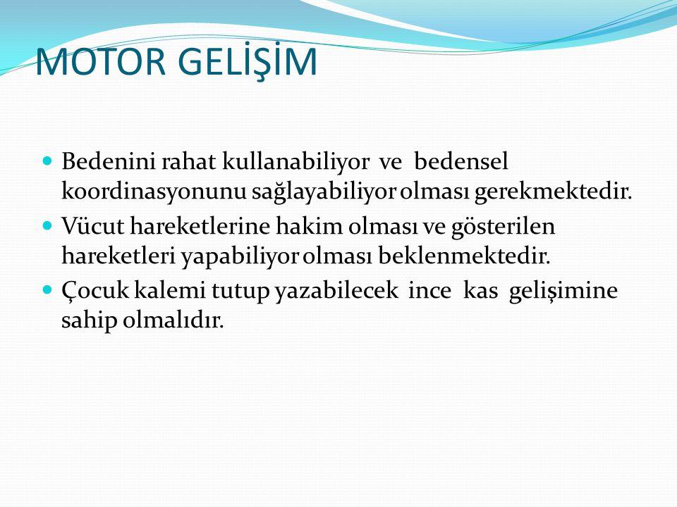 MOTOR GELİŞİM Bedenini rahat kullanabiliyor ve bedensel koordinasyonunu sağlayabiliyor olması gerekmektedir.