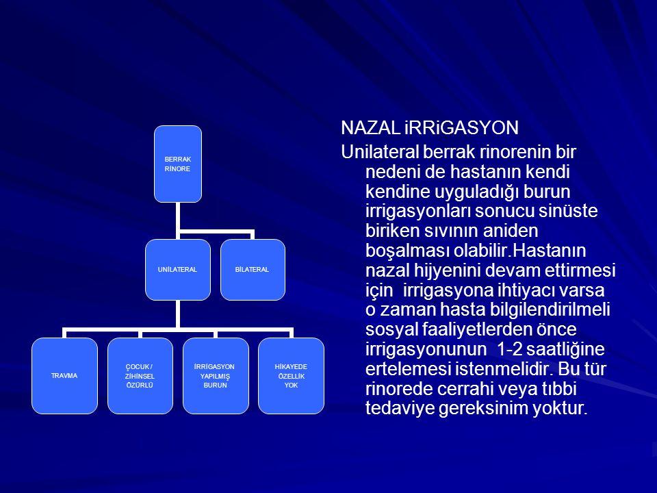 NAZAL iRRiGASYON Unilateral berrak rinorenin bir nedeni de hastanın kendi kendine uyguladığı burun irrigasyonları sonucu sinüste biriken sıvının anide